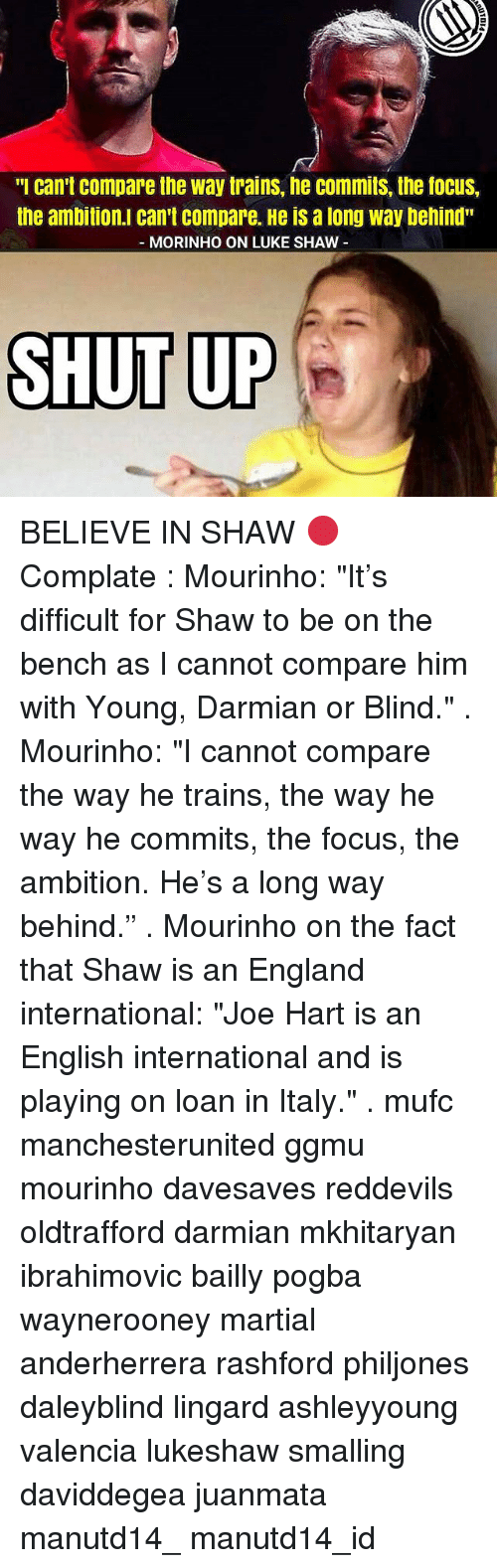 """Joe Hart: """"I can't Compare the way trains, he Commits, the focus,  the ambition. Can't Compare. He is a long way behind""""  MORINHO ON LUKE SHAW  SHUT UP BELIEVE IN SHAW 🔴 Complate : Mourinho: """"It's difficult for Shaw to be on the bench as I cannot compare him with Young, Darmian or Blind."""" . Mourinho: """"I cannot compare the way he trains, the way he way he commits, the focus, the ambition. He's a long way behind."""" . Mourinho on the fact that Shaw is an England international: """"Joe Hart is an English international and is playing on loan in Italy."""" . mufc manchesterunited ggmu mourinho davesaves reddevils oldtrafford darmian mkhitaryan ibrahimovic bailly pogba waynerooney martial anderherrera rashford philjones daleyblind lingard ashleyyoung valencia lukeshaw smalling daviddegea juanmata manutd14_ manutd14_id"""