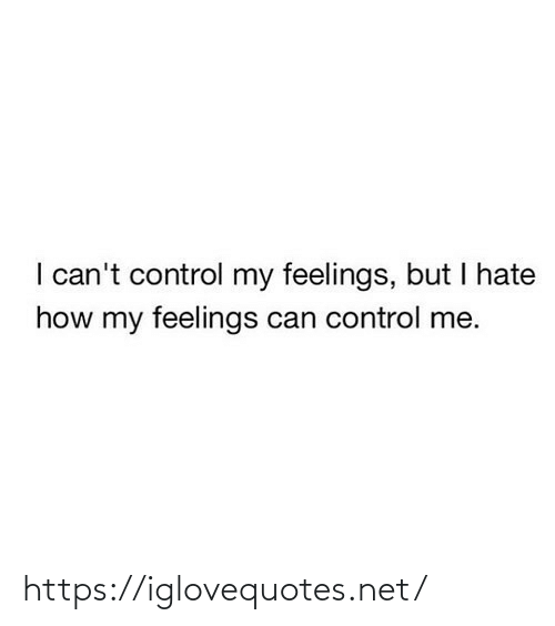 But I: I can't control my feelings, but I hate  how my feelings can control me. https://iglovequotes.net/