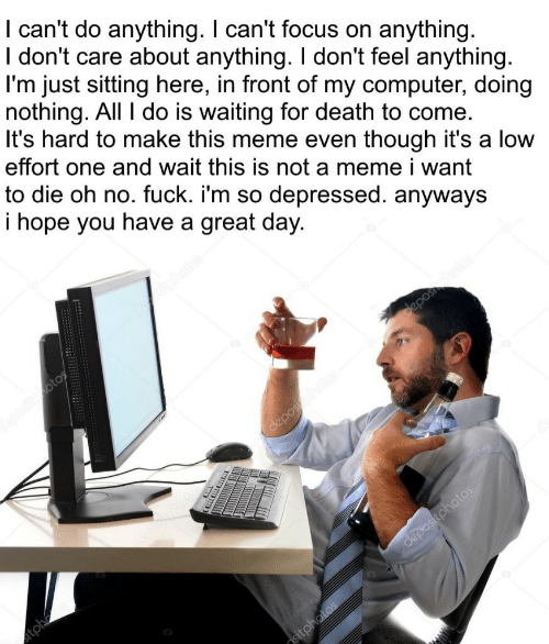 Meme, Computer, and Death: I can't do anything. I can't focus on anything.  I don't care about anything. I don't feel anything  l'm just sitting here, in front of my computer, doing  nothing. All I do is waiting for death to come.  It's hard to make this meme even though it's a low  effort one and wait this is not a meme i want  to die oh no. fuck. i'm so depressed. anyways  i hope you have a great day.