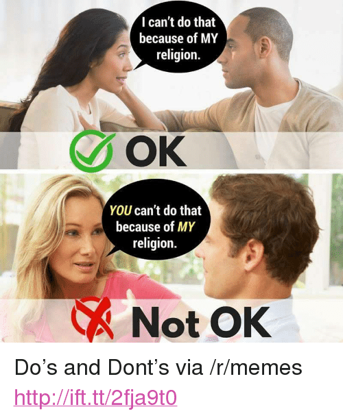 """You Cant Do That: I can't do that  because of MY  religion.  OK  YOU can't do that  because of MY  religion.  Not OK <p>Do&rsquo;s and Dont&rsquo;s via /r/memes <a href=""""http://ift.tt/2fja9t0"""">http://ift.tt/2fja9t0</a></p>"""