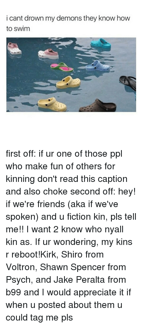 wanted 2: i cant drown my demons they know how  to swim first off: if ur one of those ppl who make fun of others for kinning don't read this caption and also choke second off: hey! if we're friends (aka if we've spoken) and u fiction kin, pls tell me!! I want 2 know who nyall kin as. If ur wondering, my kins r reboot!Kirk, Shiro from Voltron, Shawn Spencer from Psych, and Jake Peralta from b99 and I would appreciate it if when u posted about them u could tag me pls