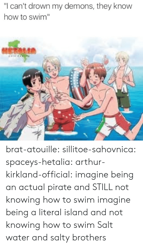 "demons: ""I can't drown my demons, they know  how to swim"" brat-atouille:  sillitoe-sahovnica:  spaceys-hetalia:  arthur-kirkland-official:  imagine being an actual pirate and STILL not knowing how to swim  imagine being a literal island and not knowing how to swim  Salt water and salty brothers"