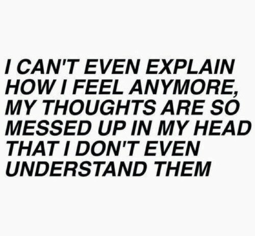 Dont Even: I CAN'T EVEN EXPLAIN  HOW I FEEL ANMORE,  MY THOUGHTS ARE SO  MESSED UP IN MY HEAD  THATI DON'T EVEN  UNDERSTAND THEM