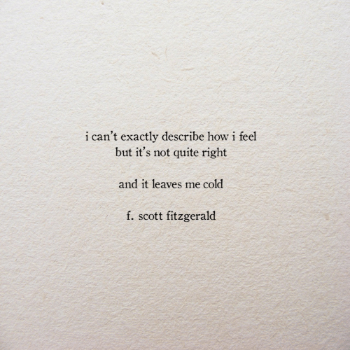 not quite: i can't exactly describe how i feel  but it's not quite right  and it leaves me cold  f. scott fitzgerald
