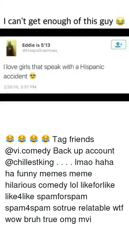 meme hilarious: I can't get enough of this guy  Eddie is 5'13  @Hoop sOver Hoes一  I love girls that speak with a Hispanic  accident e  2/20/16, 3:57 PM 😂 😂 😂 😂 Tag friends @vi.comedy Back up account @chillestking . . . . lmao haha ha funny memes meme hilarious comedy lol likeforlike like4like spamforspam spam4spam sotrue relatable wtf wow bruh true omg mvi