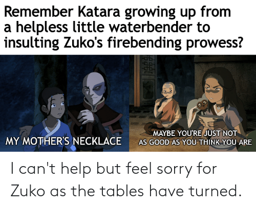 tables: I can't help but feel sorry for Zuko as the tables have turned.