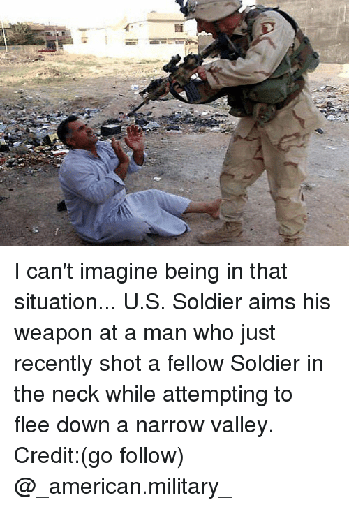 Memes, American, and Military: I can't imagine being in that situation... U.S. Soldier aims his weapon at a man who just recently shot a fellow Soldier in the neck while attempting to flee down a narrow valley. Credit:(go follow) @_american.military_