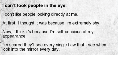Dont Like People: I can't look people in the eye.  I don't like people looking directly at me.  At first, I thought it was because I'm extremely shy.  Now, I think it's because l'm self-concious of my  appearance.  I'm scared they'll see every single flaw that I see when I  look into the mirror every day.