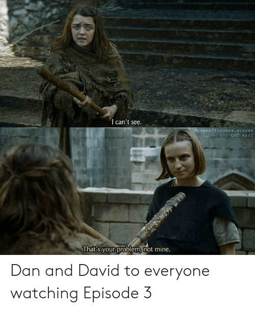 Got, Mine, and Problem: I can't see.  eEameoithrones.scenes  GoT 6x01  that's your problem not mine Dan and David to everyone watching Episode 3