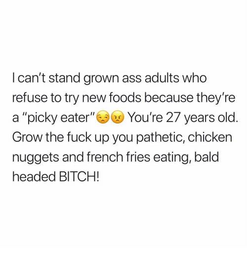 """Bald Headed: I can't stand grown ass adults who  refuse to try new foods because they're  a """"picky eater""""You're 27 years old  Grow the fuck up you pathetic, chicken  nuggets and french fries eating, bald  headed BITCH!"""