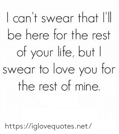 i swear: I can't swear that l'll  be here for the rest  of your life, but I  swear to love you tor  the rest of mine. https://iglovequotes.net/