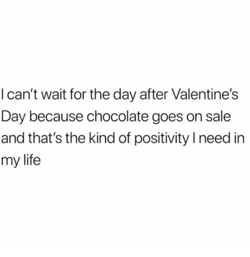 Life, Relationships, and Valentine's Day: I can't wait for the day after Valentine's  Day because chocolate goes on sale  and that's the kind of positivity need in  my life