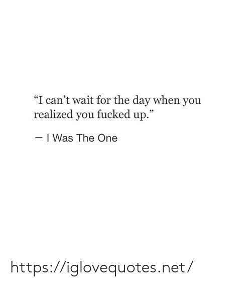 """Net, One, and Day: """"I can't wait for the day when you  realized you fucked up.""""  I Was The One https://iglovequotes.net/"""