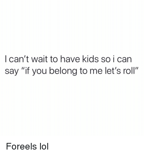 """Funny, Lets Roll, and Lol: I can't wait to have kids so i can  say """"if you belong to me let's roll"""" Foreels lol"""