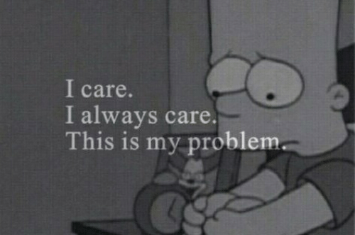 This, This Is, and Problem: I care.  I always care.  This is my problem