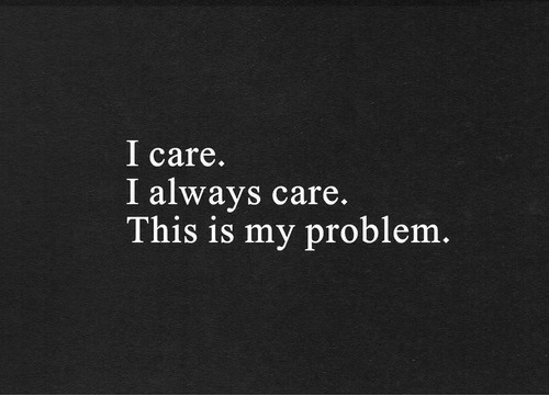 This, This Is, and Always: I care.  I always care.  This is my problenm