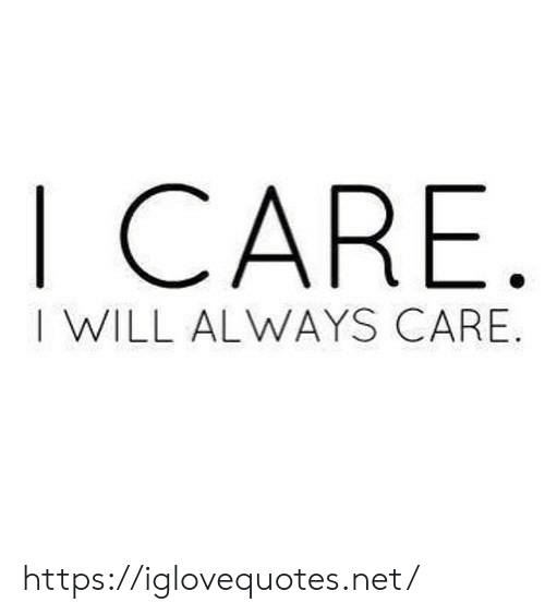 i will always: I CARE  I WILL ALWAYS CARE. https://iglovequotes.net/