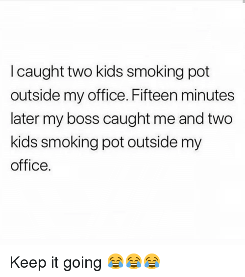 Funny, Smoking, and Kids: I caught two kids smoking pot  outside my office. Fifteen minutes  later my boss caught me and two  kids smoking pot outside my  office. Keep it going 😂😂😂