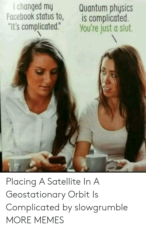 """satellite: I changed my  Facebook status to,  Quantum physics  is complicated.  """"It's complicated."""" You're just a slut. Placing A Satellite In A Geostationary Orbit Is Complicated by slowgrumble MORE MEMES"""