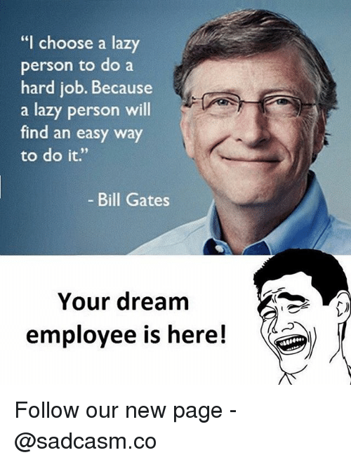 "personable: ""I choose a lazy  person to do a  hard job. Because  a lazy person will  find an easy way  to do it.""  Bill Gates  Your dream  employee is here! Follow our new page - @sadcasm.co"