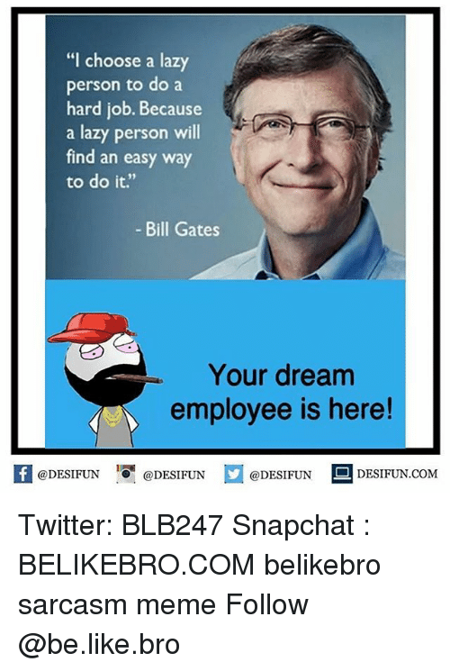 "personable: ""I choose a lazy  person to do a  hard job. Because  a lazy person will  find an easy way  to do it.""  - Bill Gates  Your dream  employee is here!  @DESIFUNEN  @DESIFUN  DESIFUN.COMM Twitter: BLB247 Snapchat : BELIKEBRO.COM belikebro sarcasm meme Follow @be.like.bro"