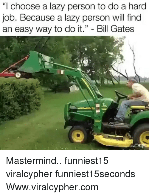 """personable: """"I choose a lazy person to do a hard  Job. Because a lazy person will find  an easy way to do it."""" - Bill Gates Mastermind.. funniest15 viralcypher funniest15seconds Www.viralcypher.com"""