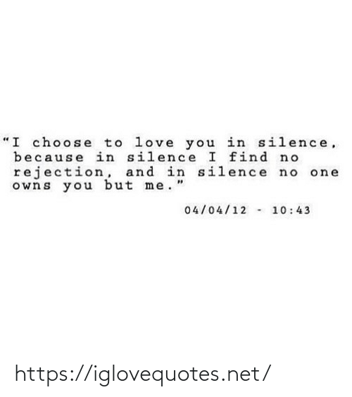 "Silence: ""I choose to love you in silence,  because in silence I find no  rejection, and in silence no  owns you but me.""  04/04/12 - 10:43 https://iglovequotes.net/"
