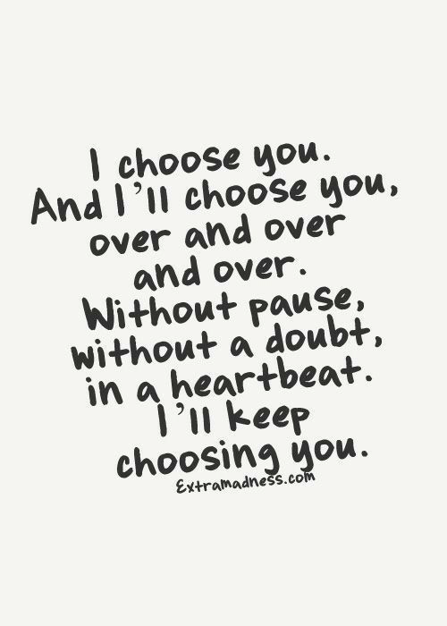 And Over: I choose you  And I'll choose you,  over and over  and over.  Without pause,  without a doubt,  in a heartbeat  1'n keep  choosing you.  Extramadness.com