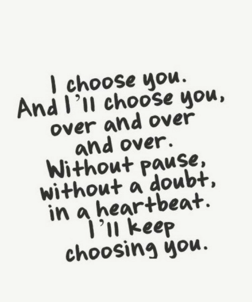Over And Over: I choose you.  And I'll choose you,  over and over  and over.  Without pause,  without a doubt,  in a heartbeat  ]'u keep  choosing you.