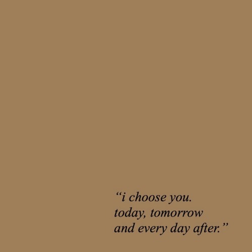 """Today, Tomorrow, and Day: """"i choose you  today, tomorrow  and every day after"""""""