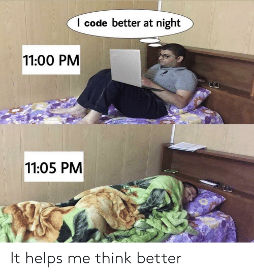 Helps: I code better at night  11:00 PM  11:05 PM It helps me think better