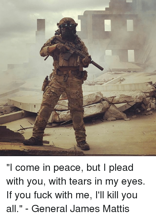 """me illness: """"I come in peace, but I plead with you, with tears in my eyes. If you fuck with me, I'll kill you all."""" - General James Mattis"""