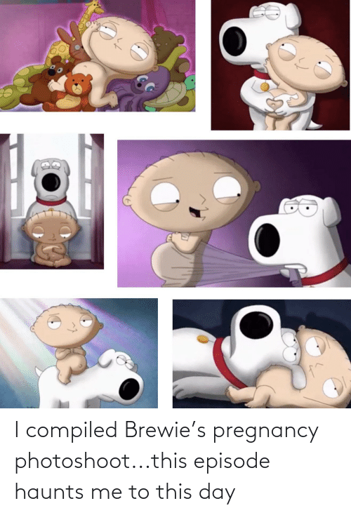Me To: I compiled Brewie's pregnancy photoshoot...this episode haunts me to this day