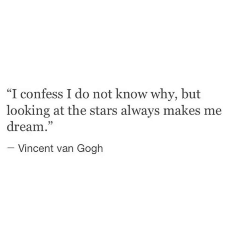 """Vincent Van Gogh, Stars, and Looking: """"I confess I do not know why, but  looking at the stars always makes me  dream.""""  - Vincent van Gogh"""