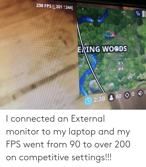 Connected: I connected an External monitor to my laptop and my FPS went from 90 to over 200 on competitive settings!!!