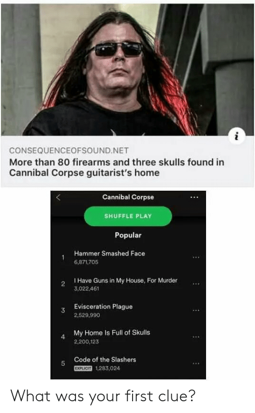 explicit: i  CONSEQUENCEOFSOUND.NET  More than 80 firearms and three skulls found in  Cannibal Corpse guitarist's home  Cannibal Corpse  SHUFFLE PLAY  Popular  Hammer Smashed Face  6,871.705  I Have Guns in My House, For Murder  2  3,022.461  Evisceration Plague  3  2,529,990  My Home Is Full of Skulls  4  2,200,123  Code of the Slashers  5  EXPLICIT  1,283,024 What was your first clue?