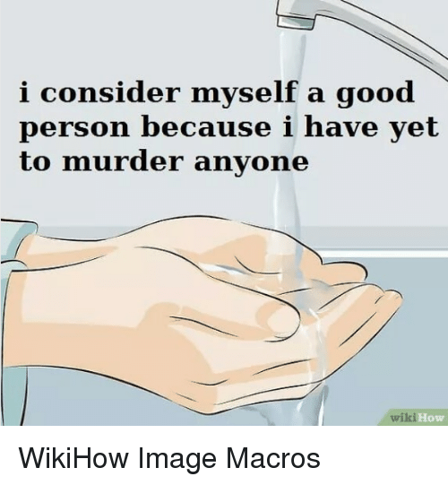 Nihilist: i consider myself a good  person because i have yet  to murder anyone  wiki  How WikiHow Image Macros