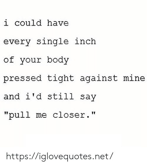 "Single, Net, and Mine: i could have  every single inch  of your body  pressed tight against mine  and i'd still say  ""pull me closer."" https://iglovequotes.net/"
