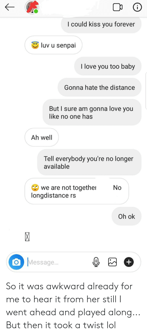 Lol, Love, and Reddit: I could kiss you forever  luv u senpai  I love you too baby  Gonna hate the distance  But I sure am gonna love you  like no one has  Ah well  Tell everybody you're no longer  available  we are not together  longdistance  No  rs  Oh ok  X  Message...  + So it was awkward already for me to hear it from her still I went ahead and played along... But then it took a twist lol