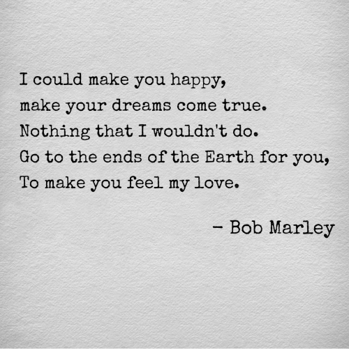 dreams come true: I could make you happy,  make your dreams come true.  Nothing that I wouldn't do.  Go to the ends of the Earth for you,  To make you feel my love.  -Bob Marley
