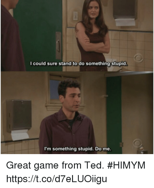 Do Something Stupid: I could sure stand to do something stupid.  I'm something stupid. Do me. Great game from Ted. #HIMYM https://t.co/d7eLUOiigu
