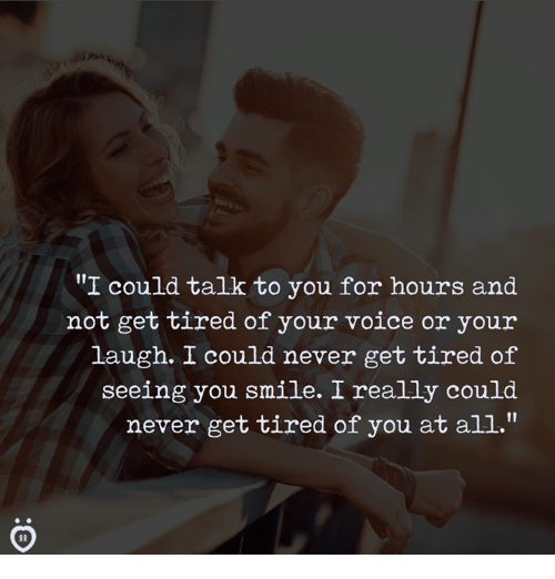 """Smile, Voice, and Never: """"I could talk to you for hours and  not get tired of your voice or your  laugh. I could never get tired of  seeing you smile. I really could  never get tired of you at all."""""""
