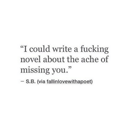 """Fucking, Via, and You: """"I could write a fucking  novel about the ache of  missing you.  05  S.B. (via fallinlovewithapoet)"""