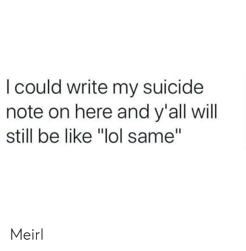 "Be Like, Lol, and Suicide: I could write my suicide  note on here and y'all will  still be like ""lol same"" Meirl"
