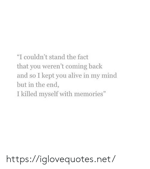 "in the end: ""I couldn't stand the fact  that you weren't coming back  and so I kept you alive in my mind  but in the end,  I killed myself with memories"" https://iglovequotes.net/"