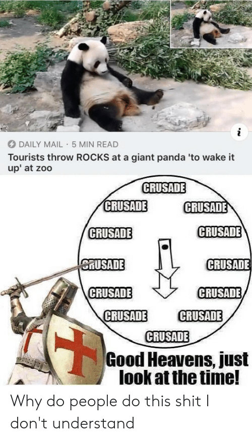 giant panda: i  DAILY MAIL 5 MIN READ  Tourists throw ROCKS at a giant panda 'to wake it  up' at zoo  CRUSADE  CRUSADE  CRUSADE  CRUSADE  CRUSADE  CRUSADE  CRUSADE  CRUSADE  CRUSADE  CRUSADE  CRUSADE  CRUSADE  Good Heavens, just  look at the time! Why do people do this shit I don't understand