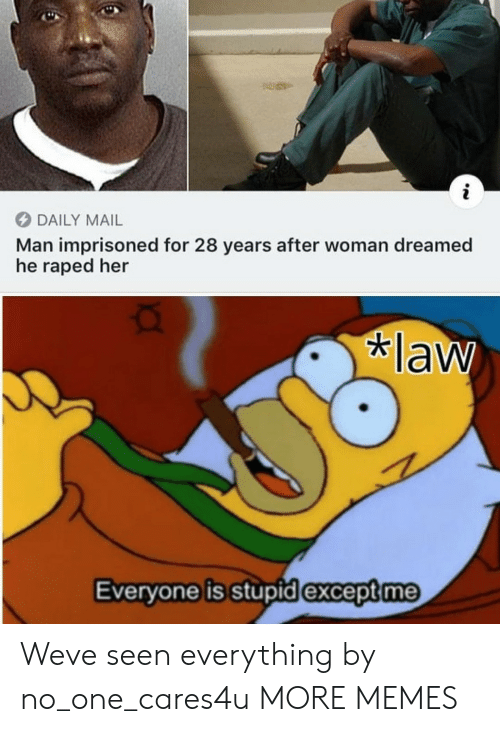 Daily Mail: i  DAILY MAIL  Man imprisoned for 28 years after woman dreamed  he raped her  law  Everyone is stupid except me Weve seen everything by no_one_cares4u MORE MEMES