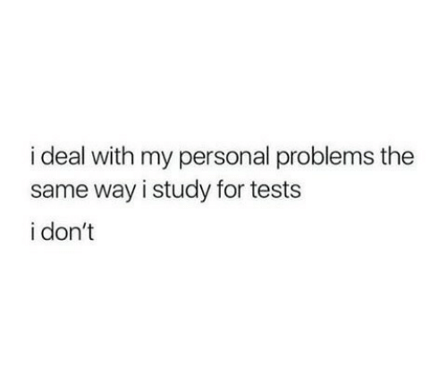 Personal, For, and Study: i deal with my personal problems the  same way i study for tests  i don't