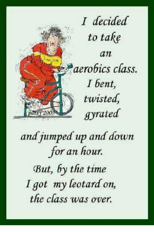 jumping up: I decided  to take  an  aerobics class.  I bent,  twisted,  grated  DMA 200  and jumped up and down  or an hour.  But, by the time  I got my leotard on,  the class was over