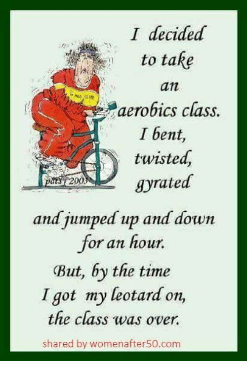 Memes, Time, and Jumped: I decided  to take  an  aerobics class.  I bent,  twisted,  gyrated  PASS 2  and jumped up and down  for an hour.  But, by the time  I got my leotard on,  the class was over.  shared by womenafter50.com